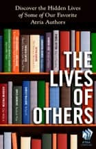 The Lives of Others - Discover the Hidden Lives of Some of Our Favorite Atria Authors ebook by Jessica Buchanan, Hannah Luce, Katherine Preston,...