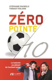 Zéro pointé - Le bulletin accablant du football belge ebook by Thibaut Roland,Stéphane Pauwels