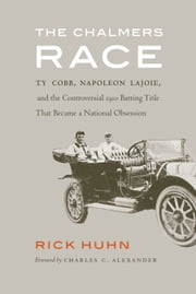 The Chalmers Race - Ty Cobb, Napoleon Lajoie, and the Controversial 1910 Batting Title That Became a National Obsession ebook by Rick Huhn,Charles C. Alexander