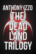 The Dead Land Trilogy - Omnibus Edition ebook by Anthony Izzo