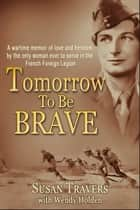 Tomorrow to Be Brave: A Memoir of the Only Woman Ever to Serve in the French Foreign Legion ebook by Susan Travers, Wendy Holden