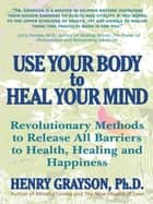 Use Your Body to Heal Your Mind ebook by Henry Grayson, Ph.D.