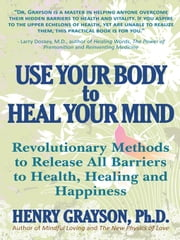 Use Your Body to Heal Your Mind - Revolutionary Methods to Release All Barriers to Health, Healing and Happiness ebook by Henry Grayson, Ph.D.