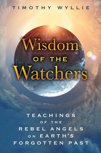 Wisdom of the Watchers - Teachings of the Rebel Angels on Earth's Forgotten Past ebook by Timothy Wyllie