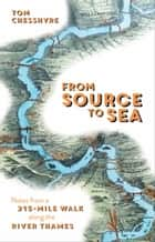 From Source to Sea: Notes from a 215-Mile Walk Along the River Thames ebook by Tom Chesshyre