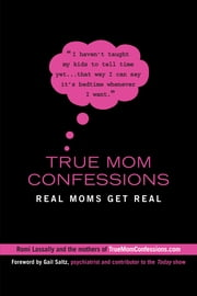 True Mom Confessions - Real Moms Get Real ebook by Romi Lassally