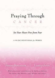 Praying Through Cancer - Set Your Heart Free from Fear: A 90-Day Devotional for Women ebook by Laura Geist,Susan Sorensen