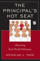 The Principal's Hot Seat - Observing Real-Life Dilemmas ebook by Nicholas J. Pace, Ed.D, author of The Principal's Hot Seat: Observing Real-World Dilemmas