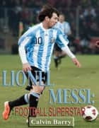 Lionel Messi: Football Superstar ebook by Calvin Barry
