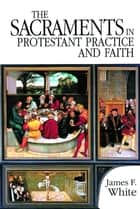The Sacraments in Protestant Practice and Faith ebook by James F. White