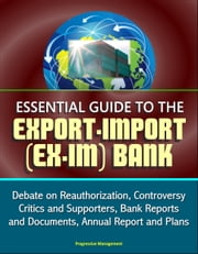 Essential Guide to the Export-Import (Ex-Im) Bank: Debate on Reauthorization, Controversy, Critics and Supporters, Bank Reports and Documents, Annual Report and Plans ebook by Progressive Management