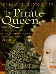 The Pirate Queen - Queen Elizabeth I, Her Pirate Adventurers, and the Dawn of Empire ebook by Susan Ronald