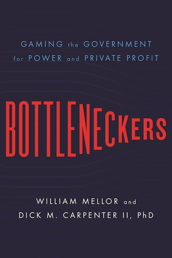 Bottleneckers - Gaming the Government for Power and Private Profit ebook by William Mellor,Dick M. Carpenter II