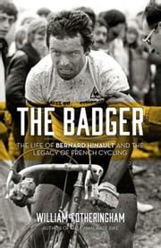 The Badger: The Life of Bernard Hinault and the Legacy of French Cycling ebook by Fotheringham, William