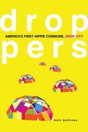 Droppers: America's First Hippie Commune, Drop City - America's First Hippie Commune, Drop City ebook by Mark Matthews