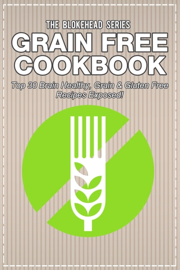 Grain Free Cookbook: Top 30 Brain Healthy, Grain & Gluten Free Recipes Exposed! ebook by The Blokehead