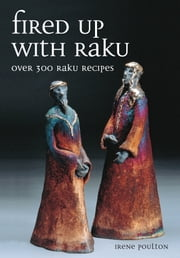 Fired Up With Raku - Over 300 Raku Recipes ebook by Irene Poulton