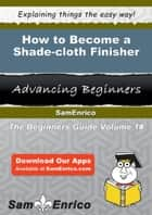How to Become a Shade-cloth Finisher - How to Become a Shade-cloth Finisher ebook by Gonzalo Bankston