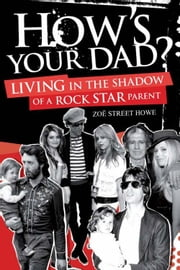 How's Your Dad?: Living in the Shadow of a Rock Star Parent ebook by Zoe Street Howe