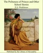 The Politeness of Princes and Other School Stories ebook by Sir Pelham Grenville Wodehouse