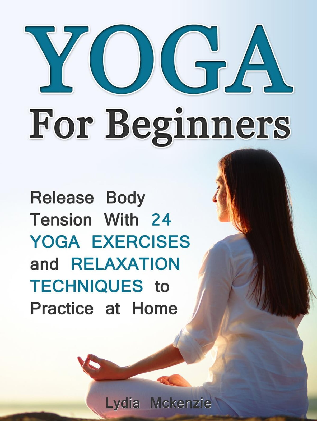 Yoga For Beginners Release Body Tension With 24 Yoga Exercises And Relaxation Techniques To Practice At Home Ebook By Lydia Mckenzie 9781386229001 Rakuten Kobo United States