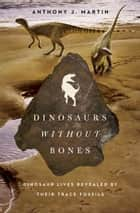 Dinosaurs Without Bones - Dinosaur Lives Revealed by their Trace Fossils ebook by Anthony J. Martin