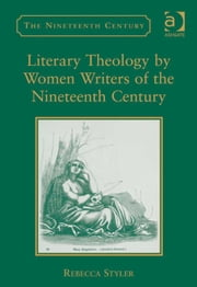 Literary Theology by Women Writers of the Nineteenth Century ebook by Dr Rebecca Styler,Professor Vincent Newey,Professor Joanne Shattock