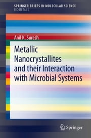 Metallic Nanocrystallites and their Interaction with Microbial Systems ebook by Anil K. Suresh