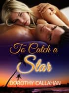 To Catch a Star ebook by Dorothy Callahan