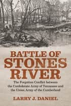 Battle of Stones River - The Forgotten Conflict between the Confederate Army of Tennessee and the Union Army of the Cumberland ebook by Larry J. Daniel