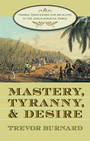 Mastery, Tyranny, and Desire - Thomas Thistlewood and His Slaves in the Anglo-Jamaican World ebook by Trevor Burnard