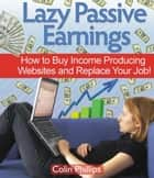 Lazy Passive Earnings: How to Buy Income Producing Websites and Replace Your Job! ebook by Colin Phillips