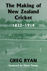 The Making of New Zealand Cricket - 1832-1914 ebook by Greg Ryan