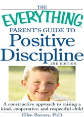 The Everything Parent's Guide to Positive Discipline: A constructive approach to raising a kind, cooperative, and respectful child ebook by Bowers PhD