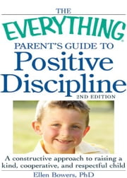 The Everything Parent's Guide to Positive Discipline: A constructive approach to raising a kind, cooperative, and respectful child - A constructive approach to raising a kind, cooperative, and respectful child ebook by Bowers PhD