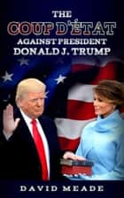 The Coup D'état Against President Donald J. Trump ebook by David Meade