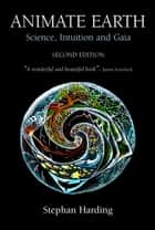 Animate Earth - Science, Intuition and Gaia - A New Scientific Story eBook by Stephen Harding