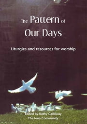 The Pattern of Our Days - Liturgies and resources for worship from the Iona Community ebook by Kathy Galloway