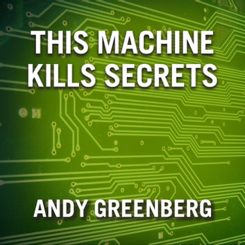 This Machine Kills Secrets - How Wikileakers, Cypherpunks, and Hacktivists Aim to Free the World's Information audiobook by Andy Greenberg