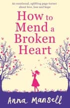 How to Mend a Broken Heart - An emotional, uplifting page turner about love, loss and hope ebook by Anna Mansell