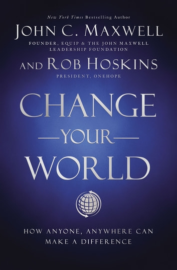 Change Your World - How Anyone, Anywhere Can Make A Difference ebook by John C. Maxwell,Rob Hoskins