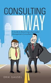 The Consulting Way - A Guide to Becoming a Successful Management Consultant ebook by Erik Gausel