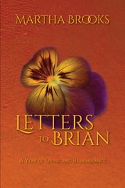 Letters to Brian - A Year of Living and Remembrance ebook by Martha Brooks