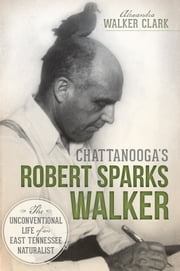 Chattanooga's Robert Sparks Walker - The Unconventional Life of an East Tennessee Naturalist ebook by Alexandra Walker Clark,Jerry Hill,Kyle Simpson