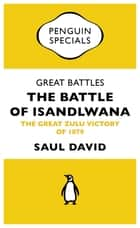 Great Battles: The Battle of Isandlwana - The Great Zulu Victory of 1879 ebook by Saul David