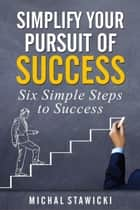 Simplify Your Pursuit of Success - Six Simple Steps to Success, #1 ebook by Michal Stawicki