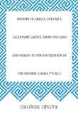 History of Greece, Volume I: Legendary Greece, from the Gods and Heroes to the Foundation of the Olympic Games (776 B.C.)