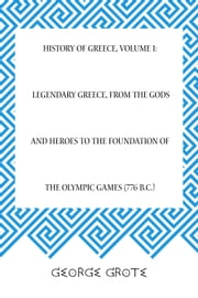 History of Greece, Volume I: Legendary Greece, from the Gods and Heroes to the Foundation of the Olympic Games (776 B.C.) ebook by George Grote