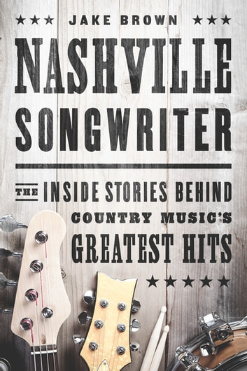 Nashville Songwriter - The Inside Stories Behind Country Music's Greatest Hits ebook by Jake Brown