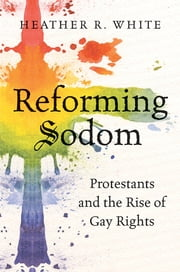 Reforming Sodom - Protestants and the Rise of Gay Rights ebook by Heather White